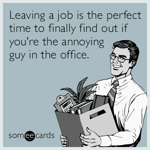 Leaving a job is the perfect time to finally find out if you're the annoying guy in the office.