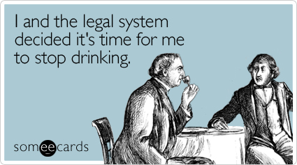 I and the legal system decided it's time for me to stop drinking