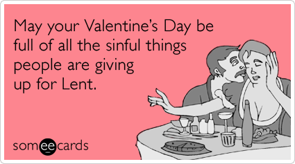 May your Valentine's Day be full of all the sinful things people are giving up for Lent.