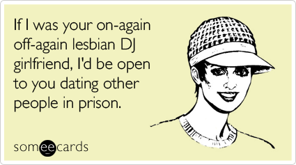If I was your on-again off-again lesbian DJ girlfriend, I'd be open to you dating other people in prison