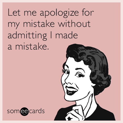 Let me apologize for my mistake without admitting I made a mistake.