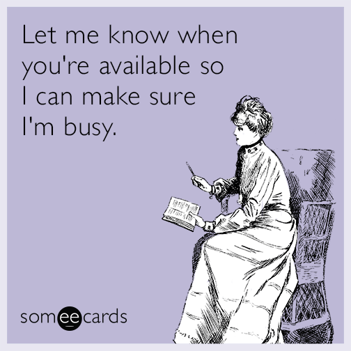 Let me know when you're available so I can make sure I'm busy