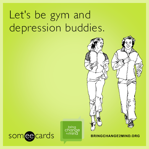 Let's be gym and depression buddies.