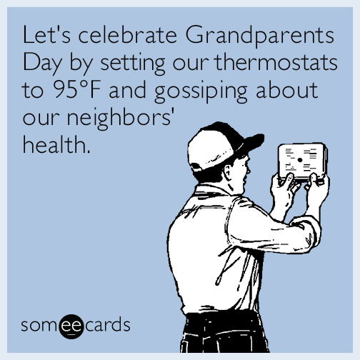 Let's celebrate Grandparents Day by setting our thermostats to 95F and gossiping about our neighbors' health
