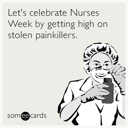 Let's celebrate Nurses Week by getting high on stolen painkillers.