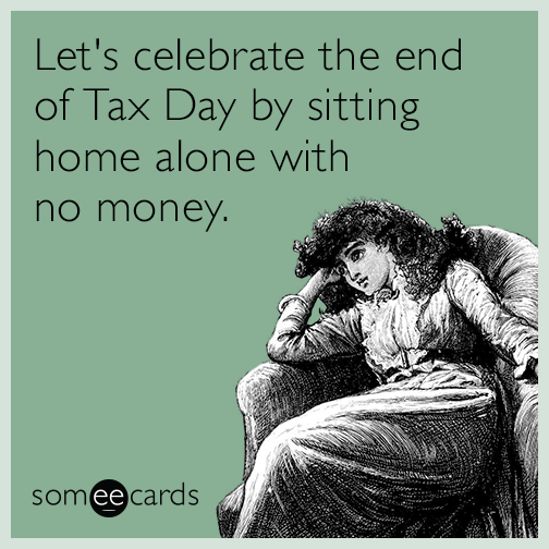 Let's celebrate the end of Tax Day by sitting home alone with no money.