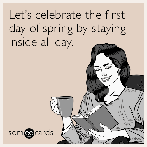 Let's celebrate the first day of spring by staying inside all day.
