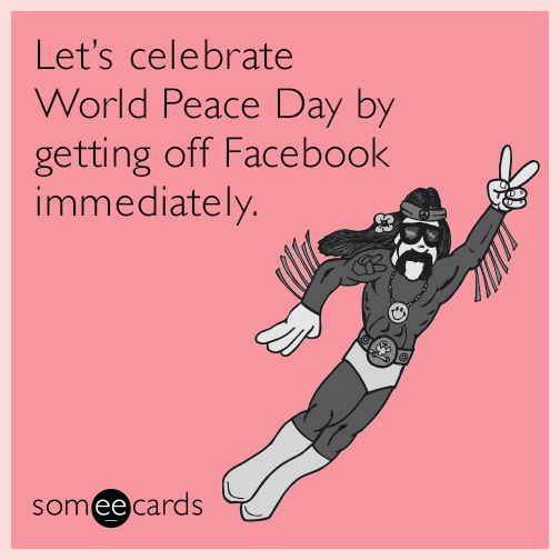 Let's celebrate World Peace Day by getting off Facebook immediately.