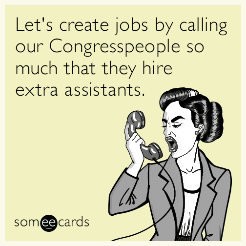 Let's create jobs by calling our Congresspeople so much that they hire extra assistants.