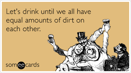 Let's drink until we all have equal amounts of dirt on each other.