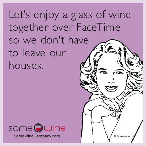 Let's enjoy a glass of wine together over FaceTime so we don't have to leave our houses.
