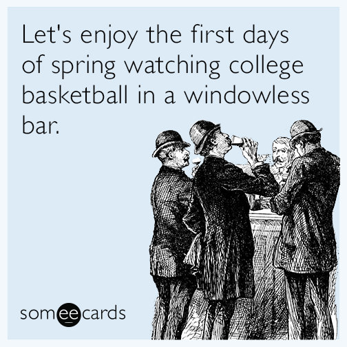 Lets enjoy the first days of spring watching college basketball in a windowless bar