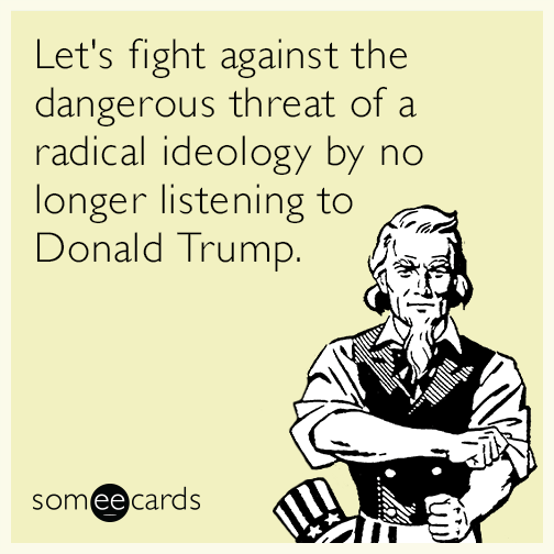 Let's fight against the dangerous threat of a radical ideology by no longer listening to Donald Trump.