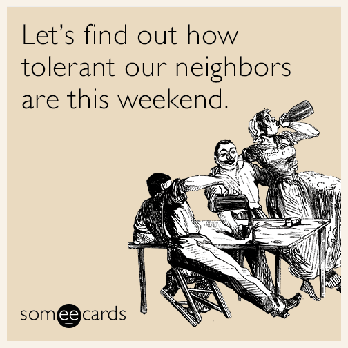 Let's find out how tolerant our neighbors are this weekend.