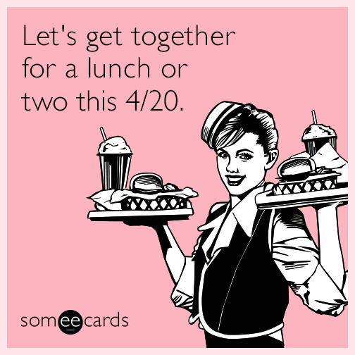 Let's get together for a lunch or two this 4/20.