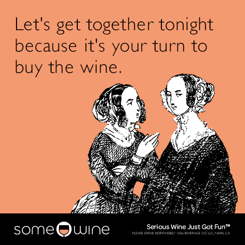 Let's get together tonight because it's your turn to buy the wine.