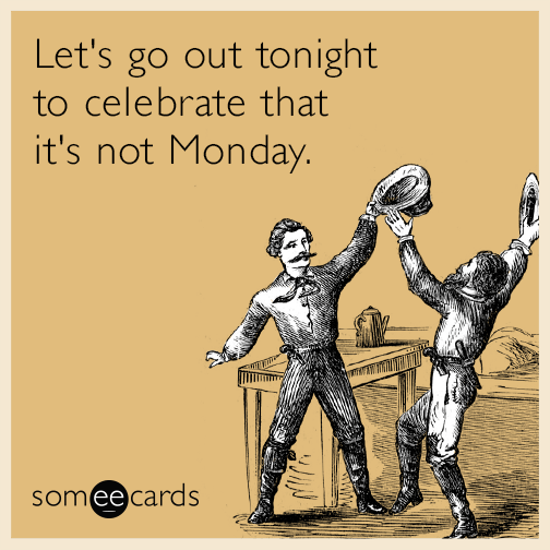 Let's go out tonight to celebrate that it's not Monday.
