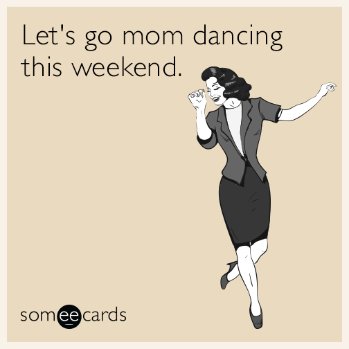 Let's mom dance this weekend.
