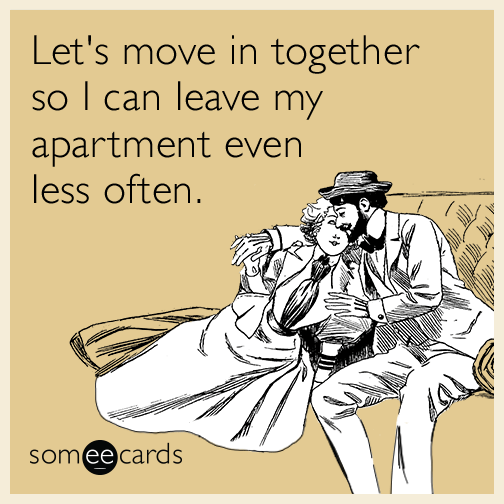 Let's move in together so I can leave my apartment even less often.