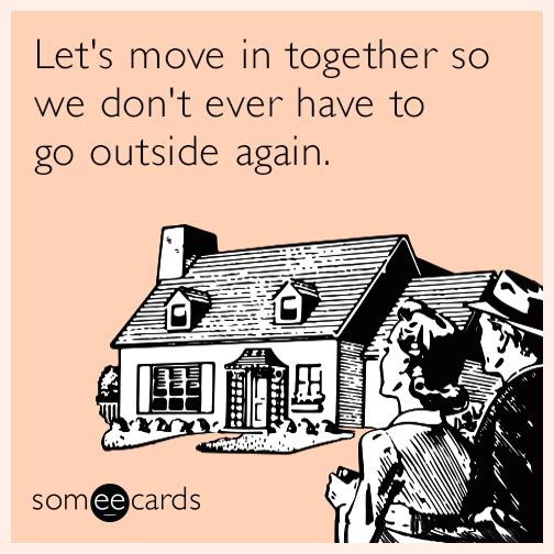 Let's move in together so we don't ever have to go outside again.