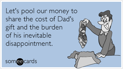 Let's pool our money to share the cost of Dad's gift and the burden of his inevitable disappointment.