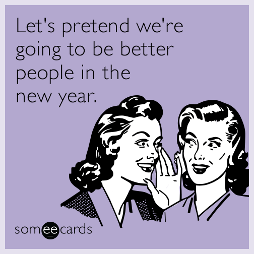 lets pretend were going to be better people in the new year
