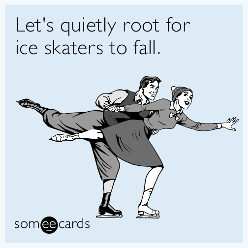 Let's quietly root for ice skaters to fall.