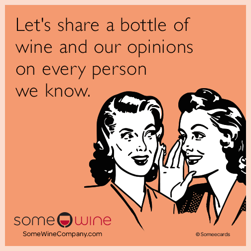 Let's share a bottle of wine and our opinions on everyone we know.