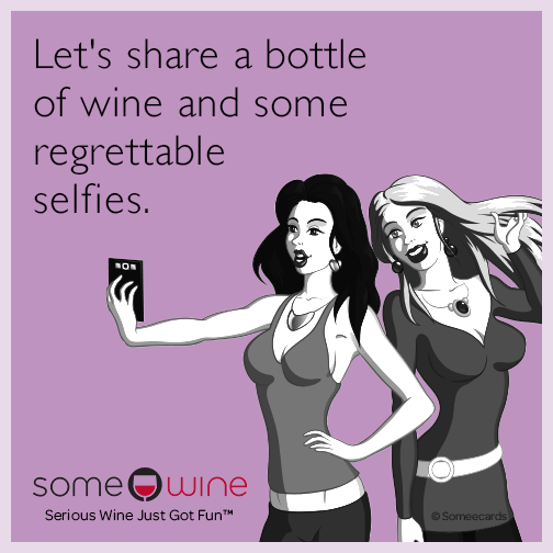 Let's share a bottle of wine and some regrettable selfies.