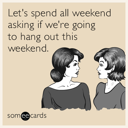 Let's spend all weekend asking if we're going to hang out this weekend.