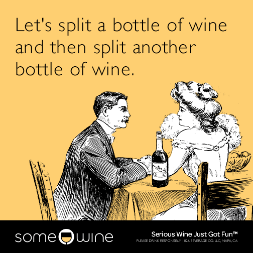 Let's split a bottle of wine and then split another bottle of wine.
