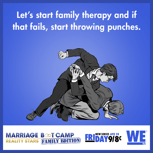 Let's start family therapy and if that fails, start throwing punches.