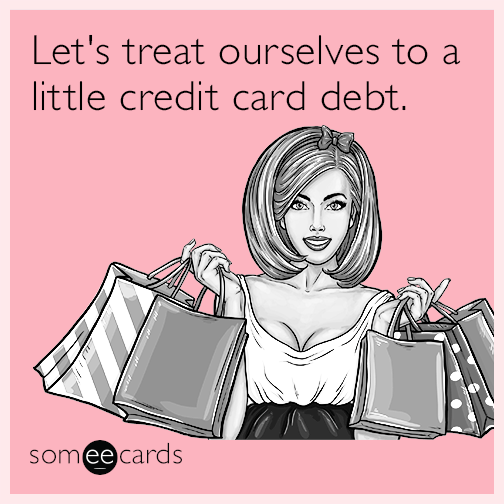 Let's treat ourselves to a little credit card debt.