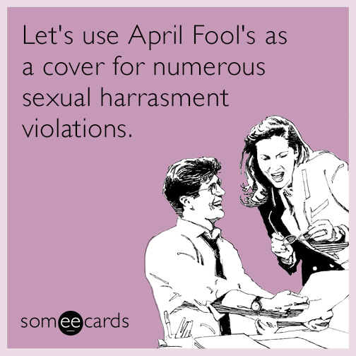 lets use april fools as a cover for numerous sexual harassment violations