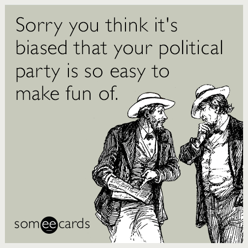 Sorry you think it's biased that your political party is so easy to make fun of.