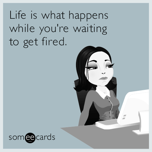 Life is what happens while you're waiting to get fired.