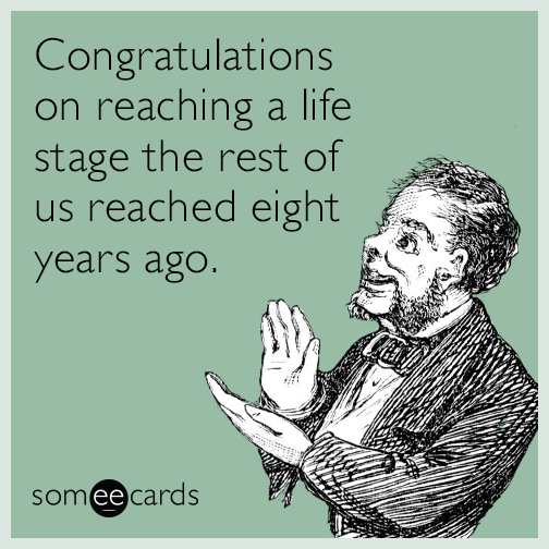 Congratulations on reaching a life stage the rest of us reached eight years ago.