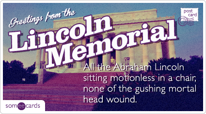 All the Abraham Lincoln motionless in a chair, none of the gushing mortal head wound.