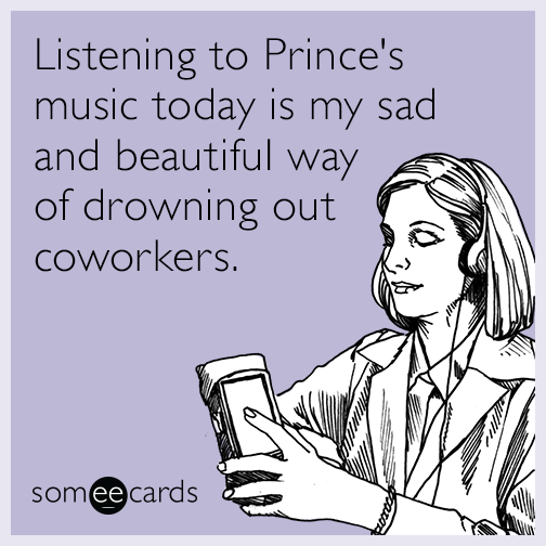 Listening to Prince's music today is my sad and beautiful way of drowning out coworkers.