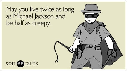 someecards.com - May you live twice as long as Michael Jackson and be half as creepy