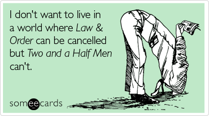 I don't want to live in a world where Law & Order can be cancelled but Two and a Half Men can't
