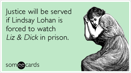 Justice will be served if Lindsay Lohan is forced to watch Liz & Dick in prison.