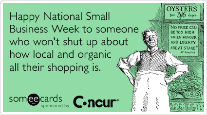 Happy National Small Business Week to someone who won't shut up about how local and organic their shopping is.