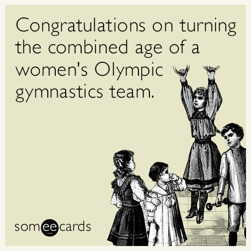 Congratulations on turning the combined age of a women's Olympic gymnastics team.