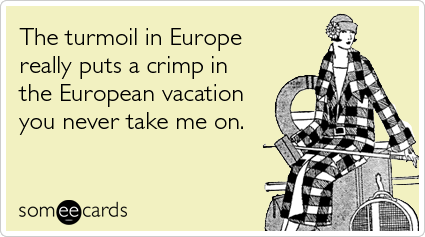 The turmoil in Europe really puts a crimp in the European vacation you never take me on