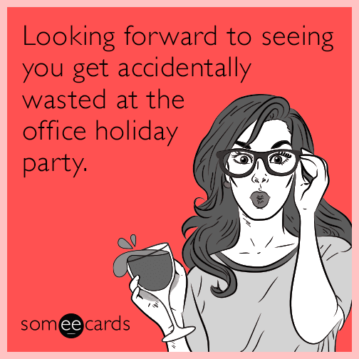 Looking forward to seeing you get accidentally wasted at the office holiday party.