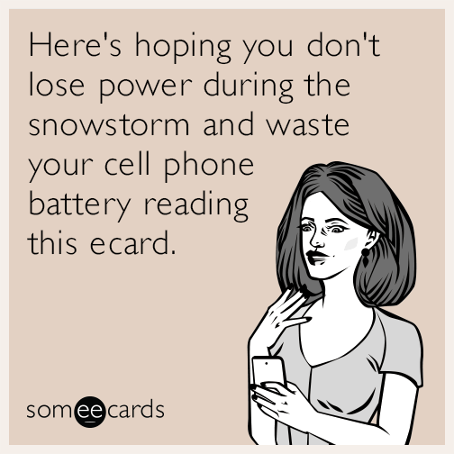 Here's hoping you don't lose power during the snowstorm and waste your cell phone battery reading this ecard.