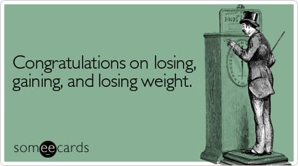 Congratulations on losing, gaining, and losing weight