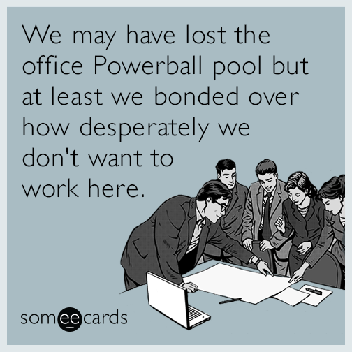 We may have lost the office Powerball pool but at least we bonded over how desperately we don't want to work here.