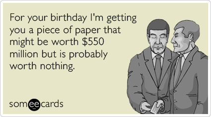 For your birthday I'm getting you a piece of paper that might be worth $550 million but is probably worth nothing.